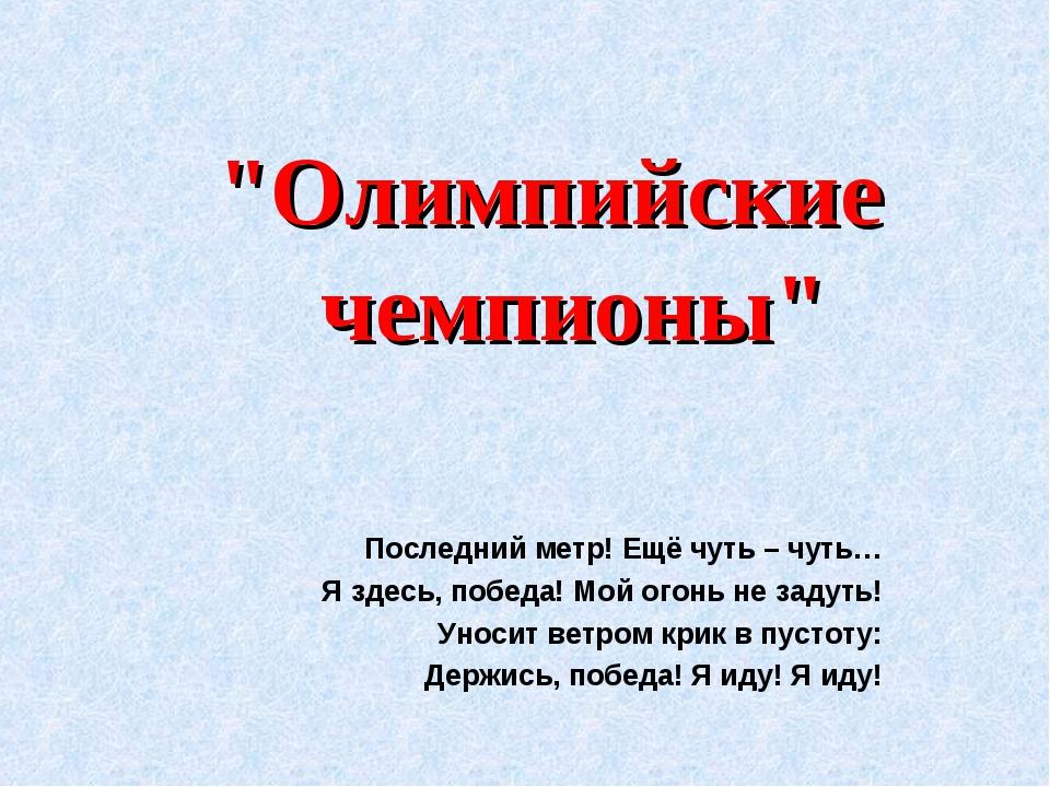 """""""Олимпийские чемпионы"""" Последний метр! Ещё чуть – чуть… Я здесь, победа! Мой..."""