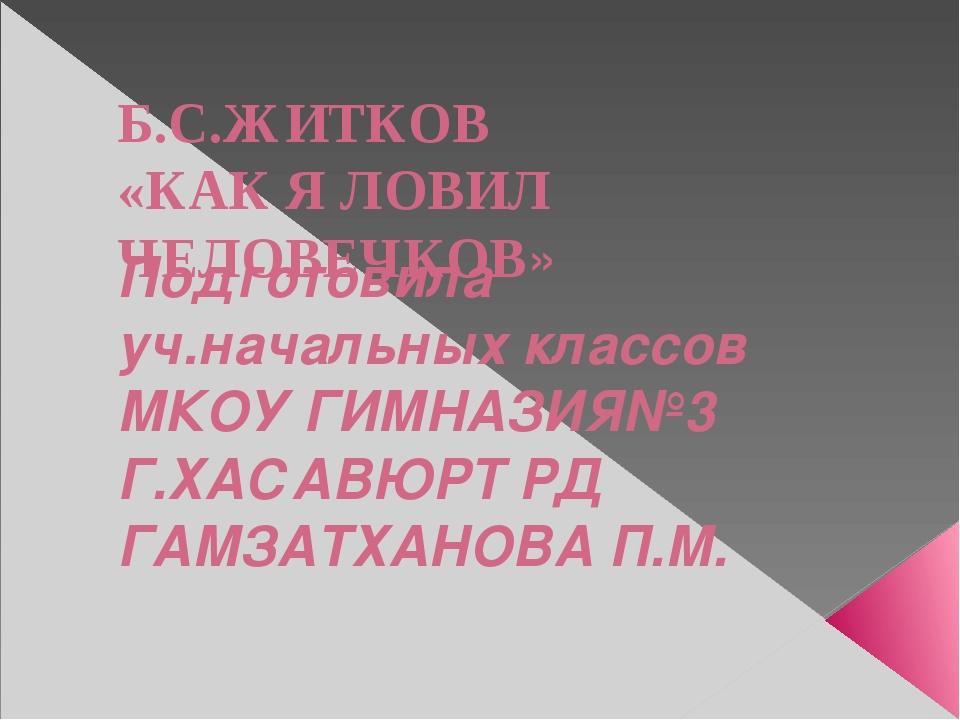Б.С.ЖИТКОВ «КАК Я ЛОВИЛ ЧЕЛОВЕЧКОВ» Подготовила уч.начальных классов МКОУ ГИМ...