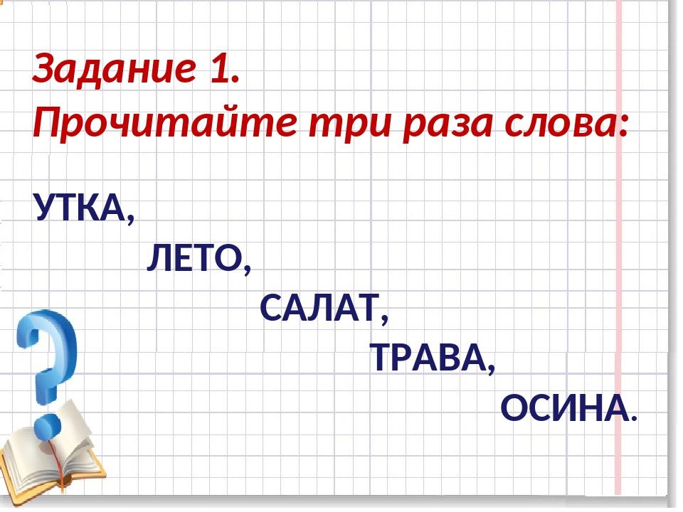 Задание 1. Прочитайте три раза слова: УТКА, ЛЕТО, САЛАТ, ТРАВА, ОСИНА.