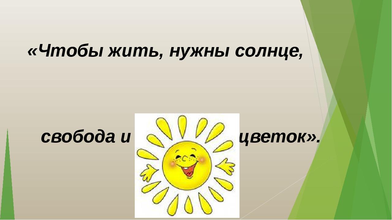 «Чтобы жить, нужны солнце, свобода и маленький цветок». Г. Х. Андерсен.