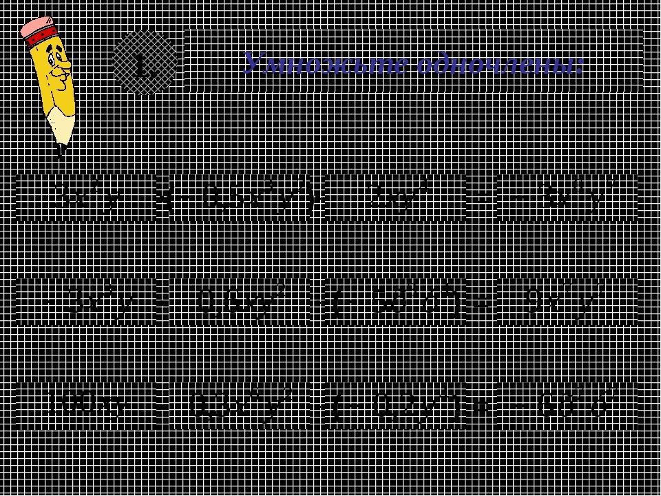 Умножьте одночлены: 1. = = ( ) ( ) = ( )