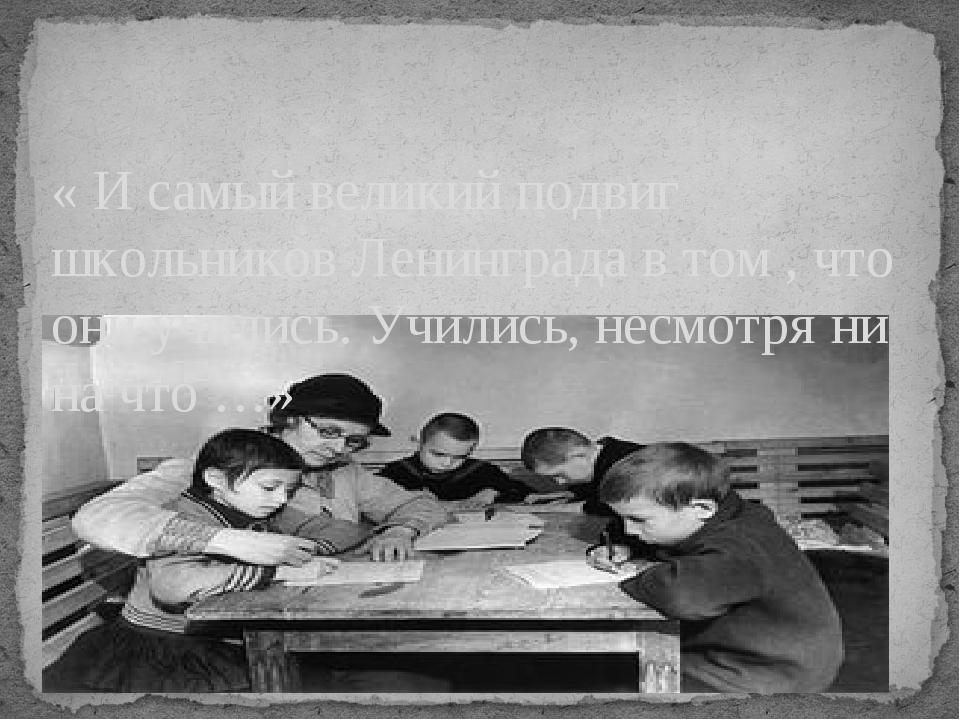 « И самый великий подвиг школьников Ленинграда в том , что они учились. Учили...