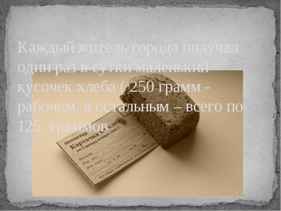 Каждый житель города получал один раз в сутки маленький кусочек хлеба ( 250 г...