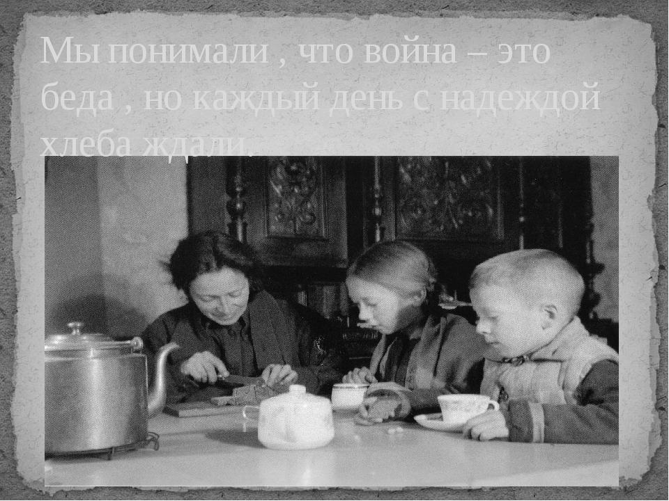 Мы понимали , что война – это беда , но каждый день с надеждой хлеба ждали.