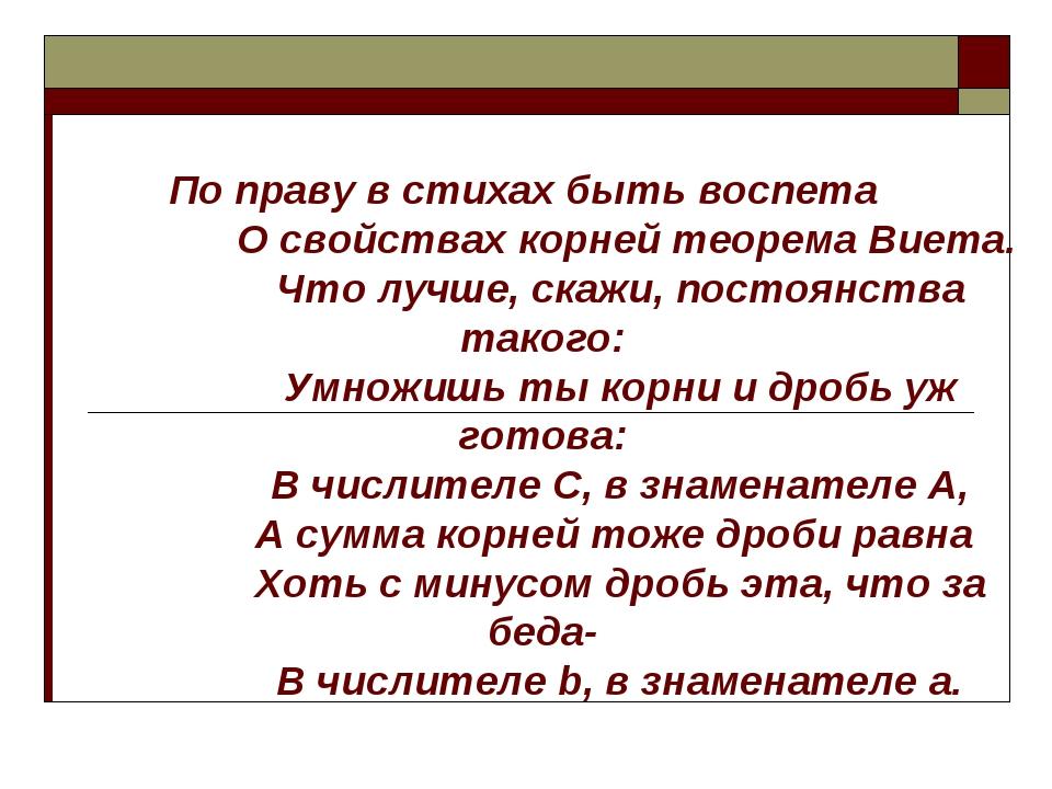 По праву в стихах быть воспета О свойствах корней теорема Виета. Что лучше, с...