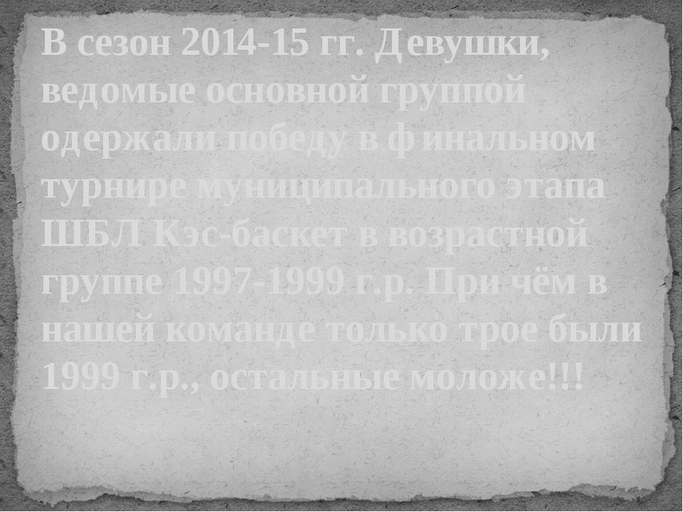 В сезон 2014-15 гг. Девушки, ведомые основной группой одержали победу в финал...