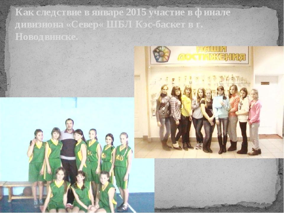 Как следствие в январе 2015 участие в финале дивизиона «Север« ШБЛ Кэс-баскет...