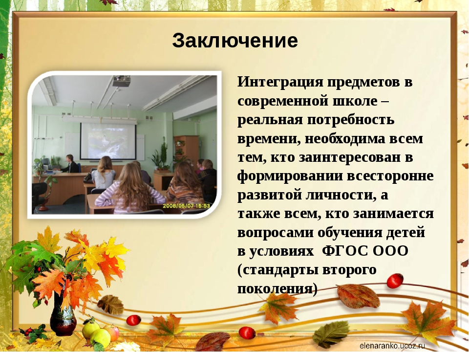 Заключение Интеграция предметов в современной школе – реальная потребность вр...