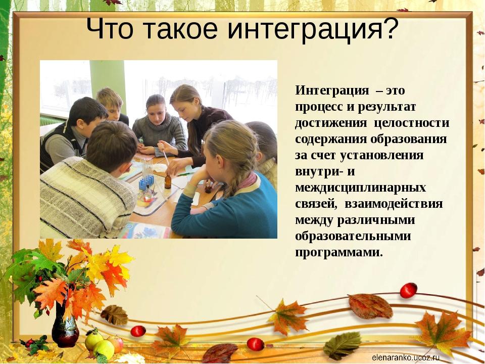 Что такое интеграция? Интеграция – это процесс и результат достижения целостн...