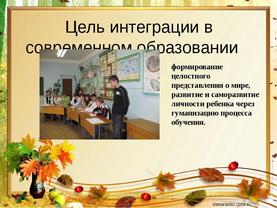 Цель интеграции в современном образовании формирование целостного представлен...
