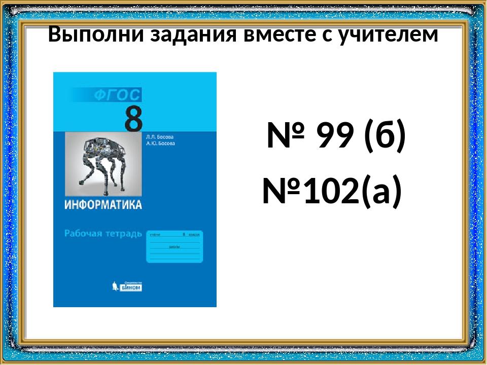 Выполни задания вместе с учителем № 99 (б) №102(а)