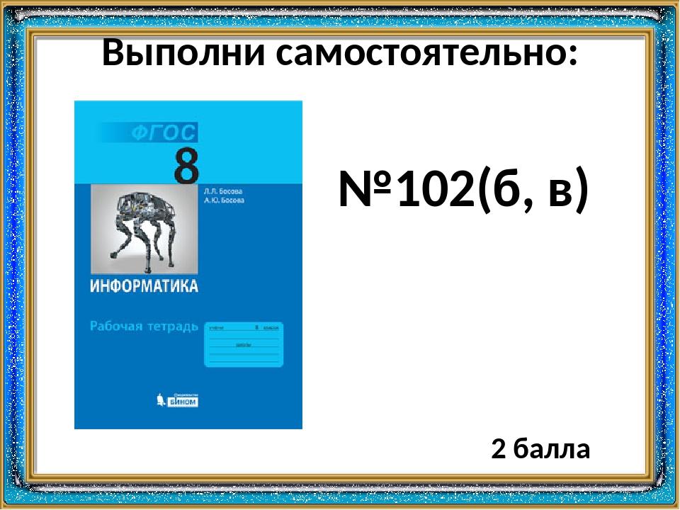 Выполни самостоятельно: №102(б, в) 2 балла