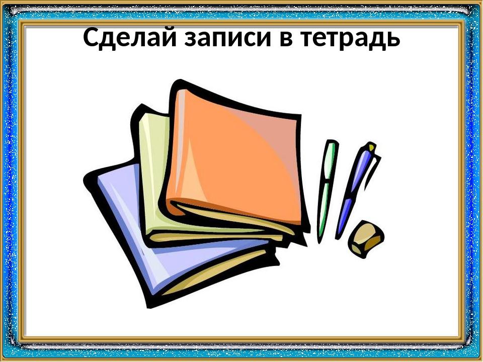 Сделай записи в тетрадь