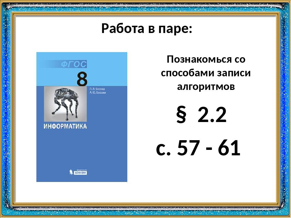Познакомься со способами записи алгоритмов Работа в паре: § 2.2 с. 57 - 61