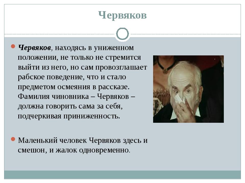 Червяков Червяков, находясь в униженном положении, не только не стремится вый...