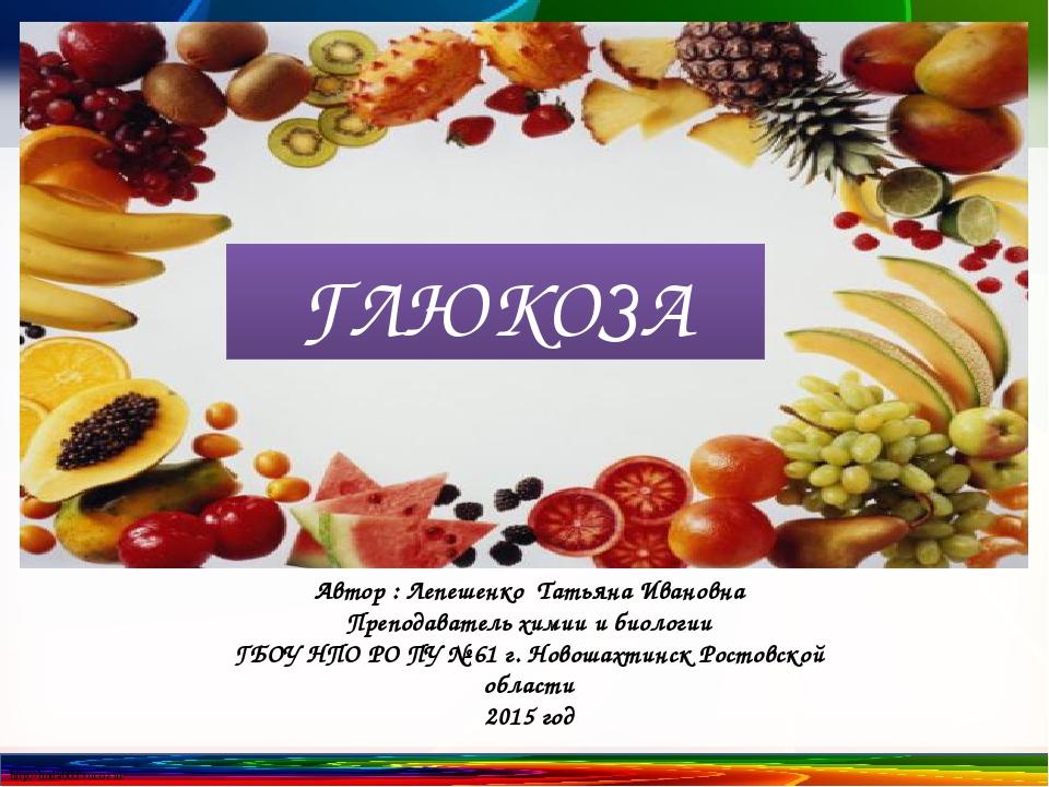 Автор : Лепешенко Татьяна Ивановна Преподаватель химии и биологии ГБОУ НПО РО...