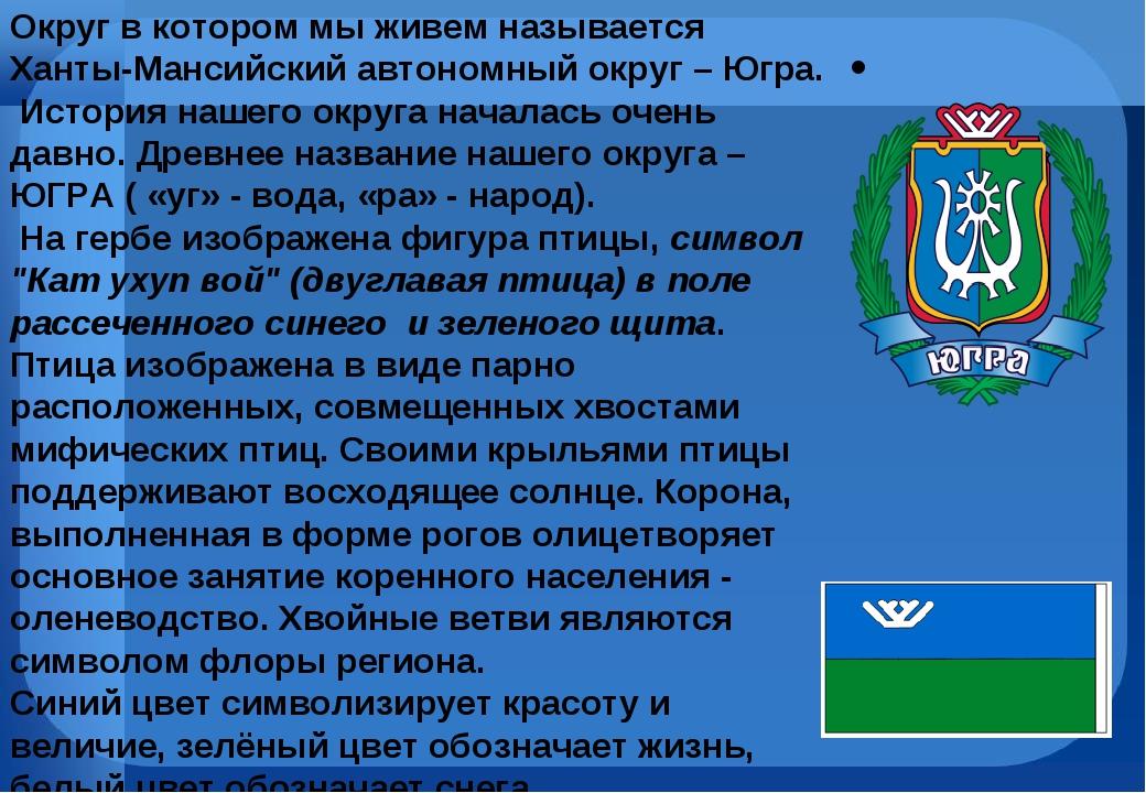 Округ в котором мы живем называется Ханты-Мансийский автономный округ – Югра...