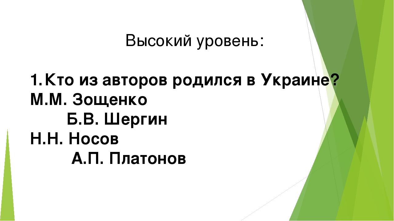 Высокий уровень: 1.Кто из авторов родился в Украине? М.М. Зощенко Б.В. Шерги...