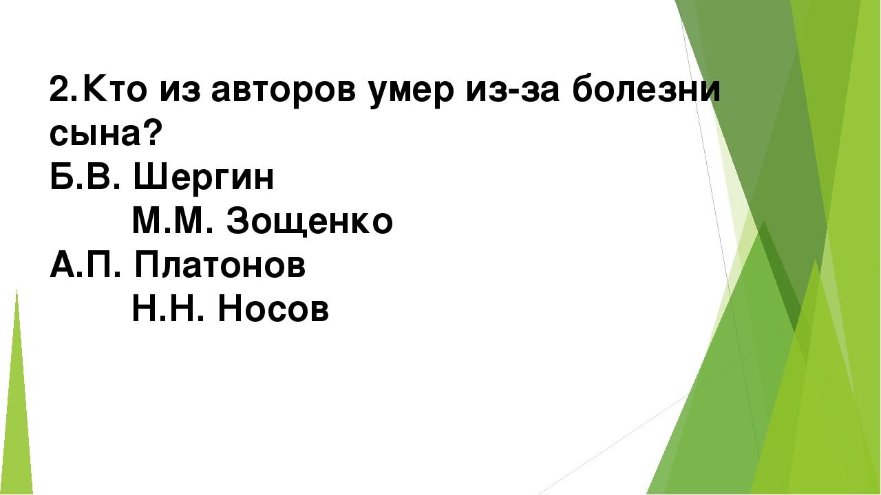 2.Кто из авторов умер из-за болезни сына? Б.В. Шергин М.М. Зощенко А.П. Плат...