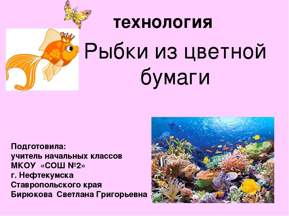 Рыбки из цветной бумаги технология Подготовила: учитель начальных классов МКО...