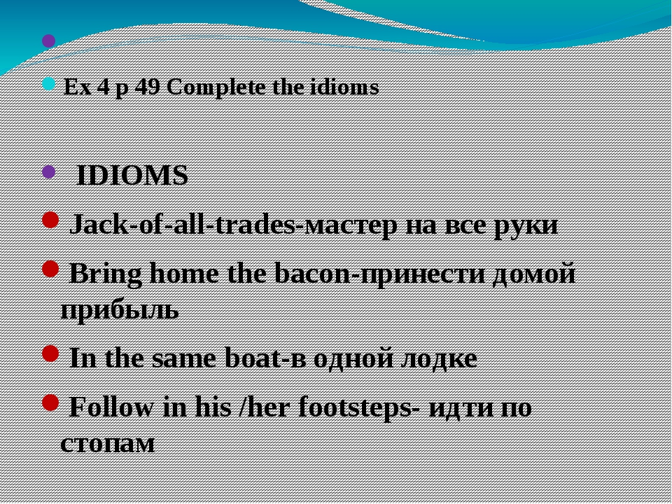 Ex 4 p 49 Complete the idioms IDIOMS Jack-of-all-trades-мастер на все руки B...