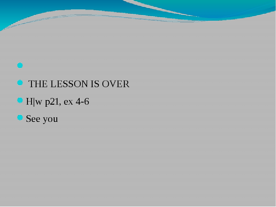 THE LESSON IS OVER H|w p21, ex 4-6 See you