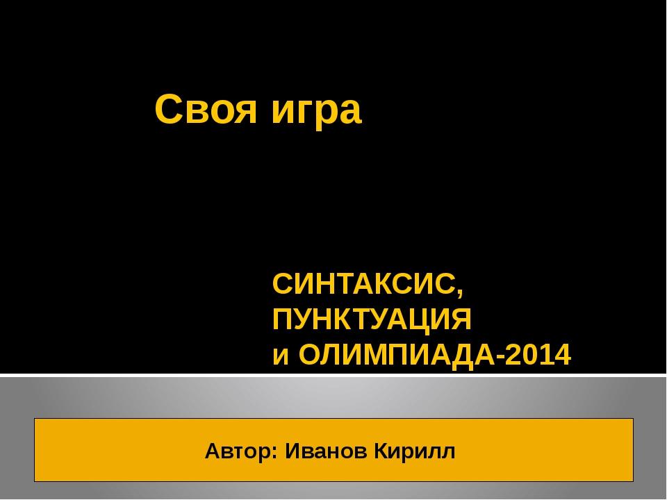 Своя игра СИНТАКСИС, ПУНКТУАЦИЯ и ОЛИМПИАДА-2014 Автор: Иванов Кирилл