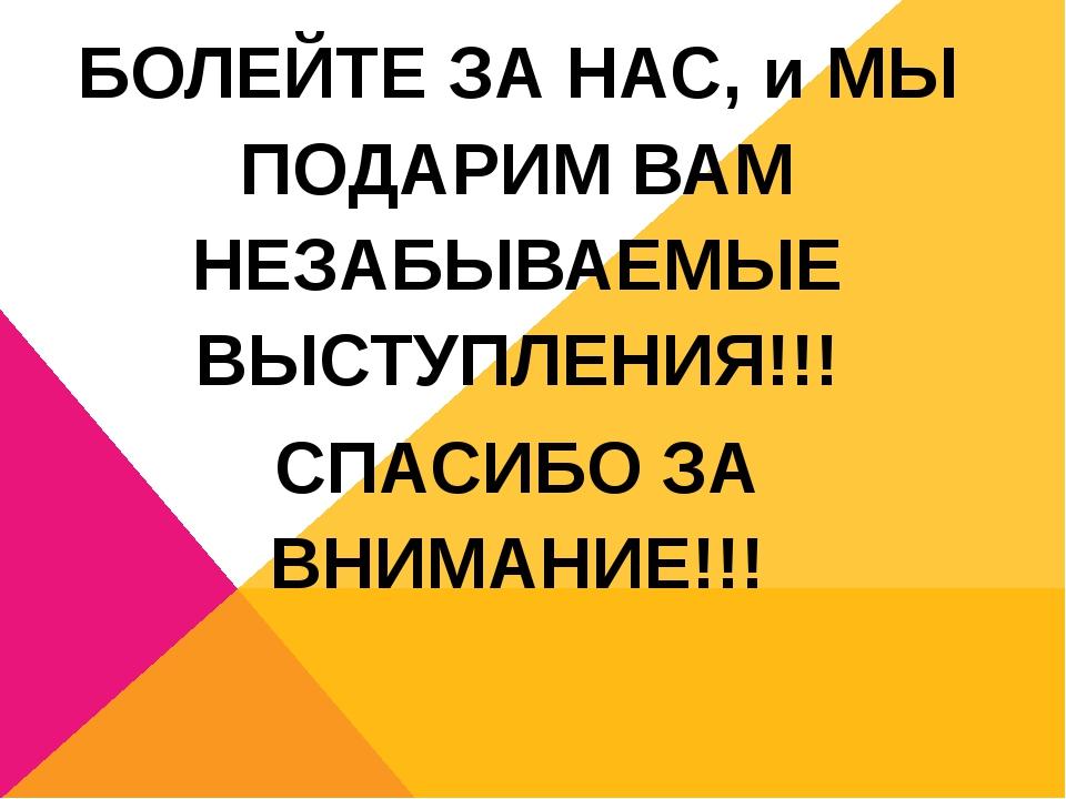 БОЛЕЙТЕ ЗА НАС, и МЫ ПОДАРИМ ВАМ НЕЗАБЫВАЕМЫЕ ВЫСТУПЛЕНИЯ!!! СПАСИБО ЗА ВНИМА...