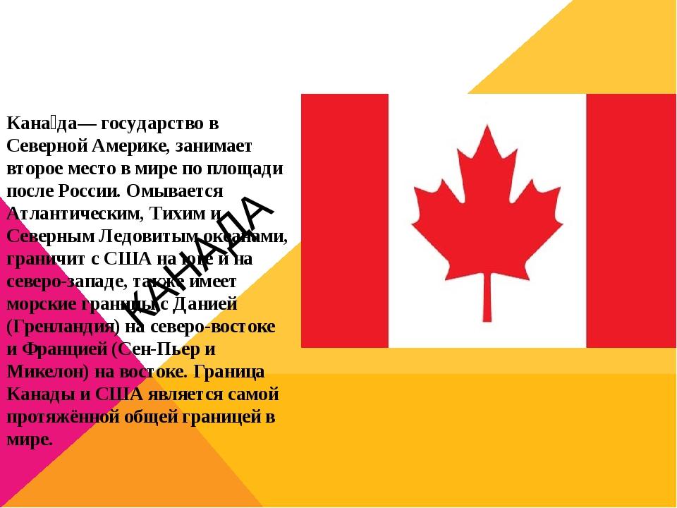 КАНАДА Кана́да— государство в Северной Америке, занимает второе место в мире...