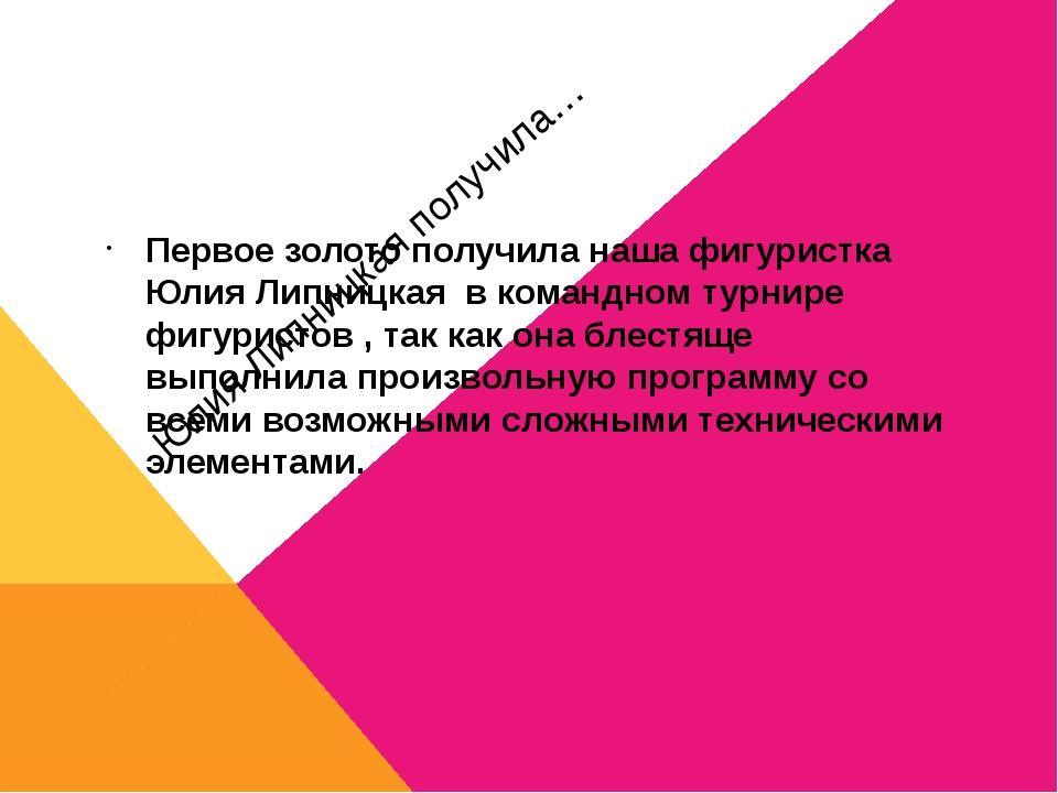 Юлия Липницкая получила… Первое золото получила наша фигуристка Юлия Липницка...