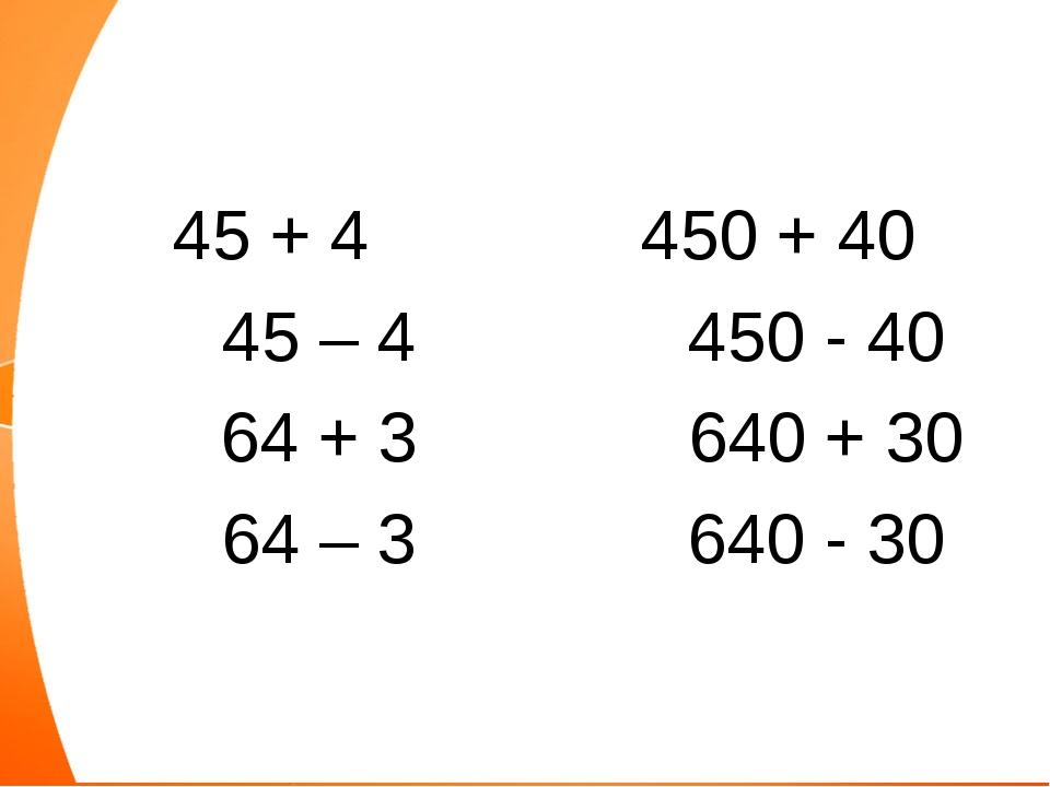 45 + 4 450 + 40 45 – 4 450 - 40 64 + 3 640 + 30 64 – 3 640 - 30