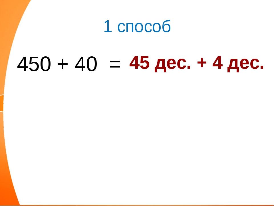 1 способ 450 + 40 = 45 дес. + 4 дес.