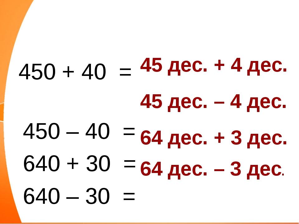 450 + 40 = 450 – 40 = 640 + 30 = 640 – 30 = 45 дес. + 4 дес. 45 дес. – 4 дес...