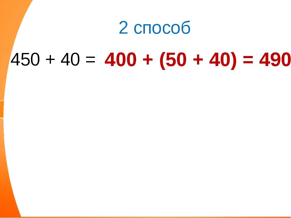 450 + 40 = 400 + (50 + 40) = 490 2 способ