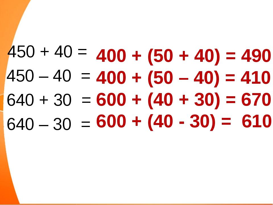 450 + 40 = 450 – 40 = 640 + 30 = 640 – 30 = 400 + (50 + 40) = 490 400 + (50...