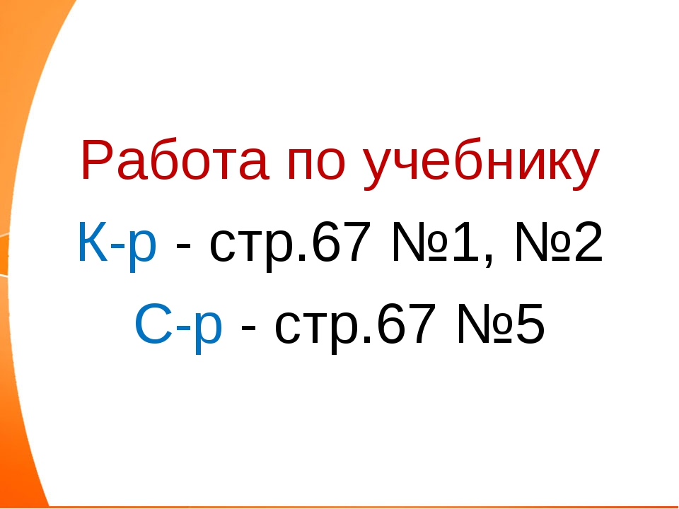 Работа по учебнику К-р - стр.67 №1, №2 С-р - стр.67 №5