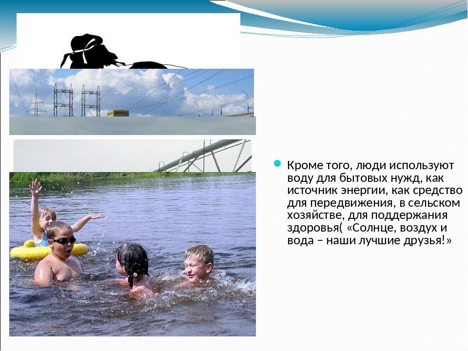 Кроме того, люди используют воду для бытовых нужд, как источник энергии, как...