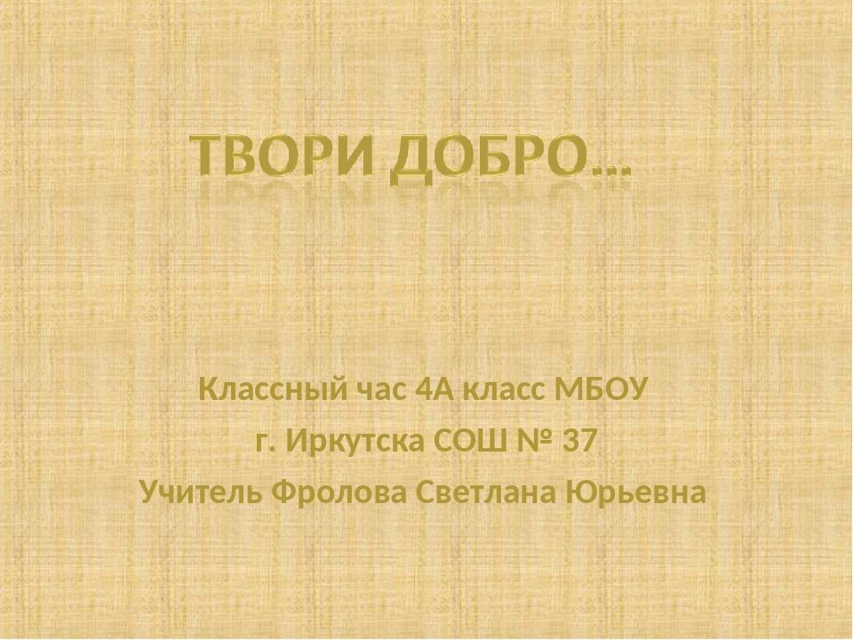 Классный час 4А класс МБОУ г. Иркутска СОШ № 37 Учитель Фролова Светлана Юрье...