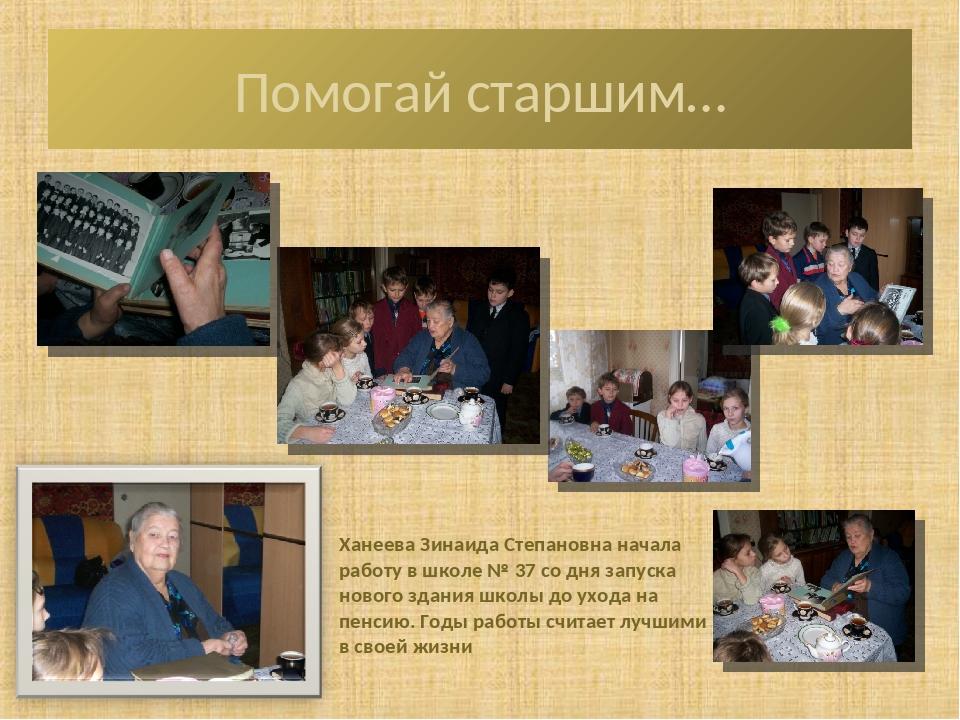 Помогай старшим… Ханеева Зинаида Степановна начала работу в школе № 37 со дня...