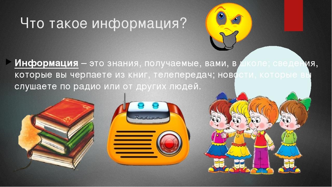 Что такое информация? Информация – это знания, получаемые, вами, в школе; све...
