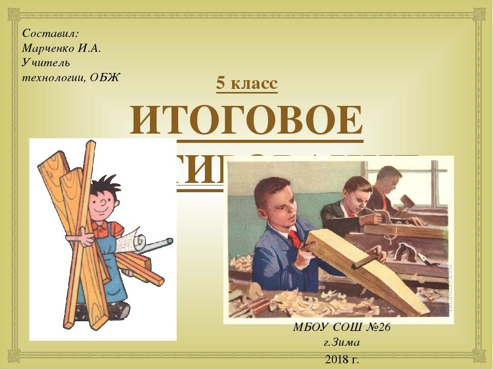 5 класс ИТОГОВОЕ ТЕСТИРОВАНИЕ Составил: Марченко И.А. Учитель технологии, ОБ...