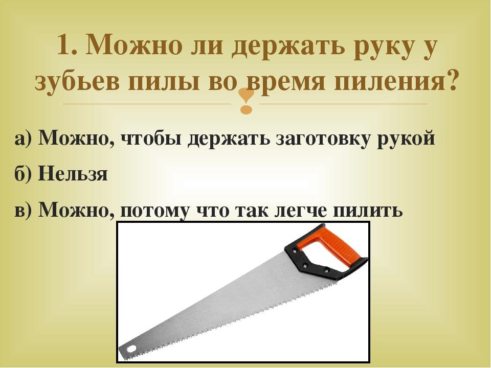 а) Можно, чтобы держать заготовку рукой б) Нельзя в) Можно, потому что так ле...