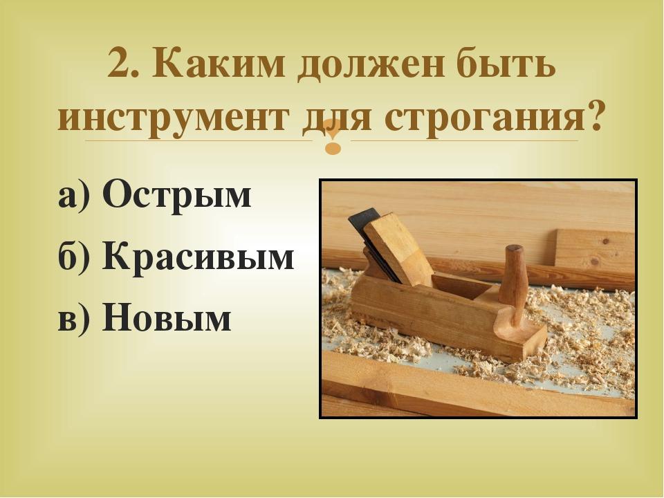 а) Острым б) Красивым в) Новым 2. Каким должен быть инструмент для строгания? 