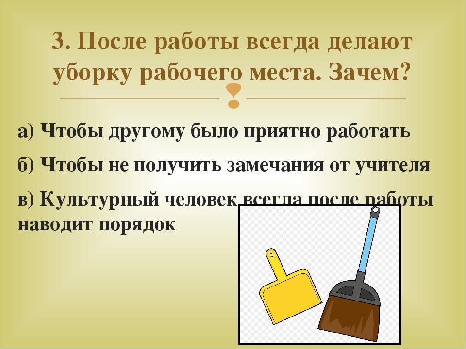 а) Чтобы другому было приятно работать б) Чтобы не получить замечания от учит...