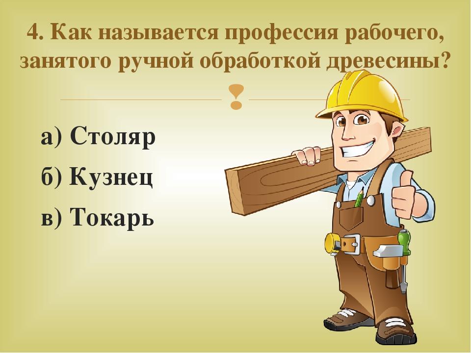 а) Столяр б) Кузнец в) Токарь 4. Как называется профессия рабочего, занятого...