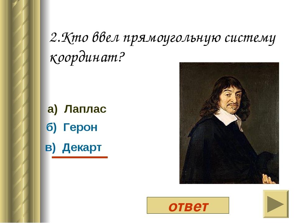 2.Кто ввел прямоугольную систему координат? а) Лаплас б) Герон в) Декарт ответ