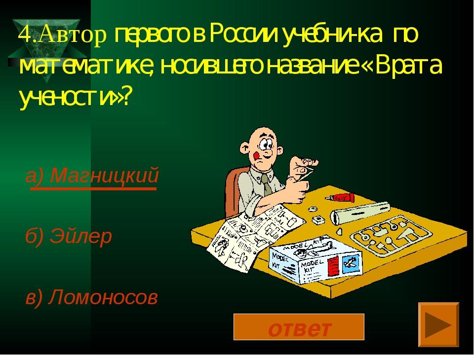 4.Автор первого в России учебни-ка по математике, носившего название « Врата...