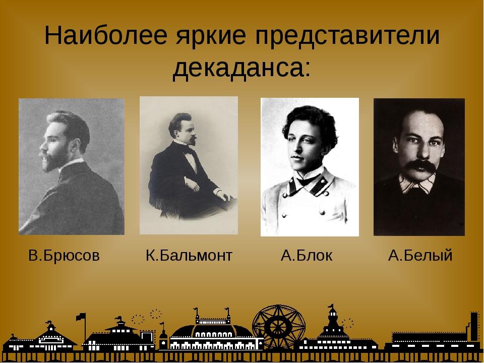 Наиболее яркие представители декаданса: А.Белый А.Блок К.Бальмонт В.Брюсов