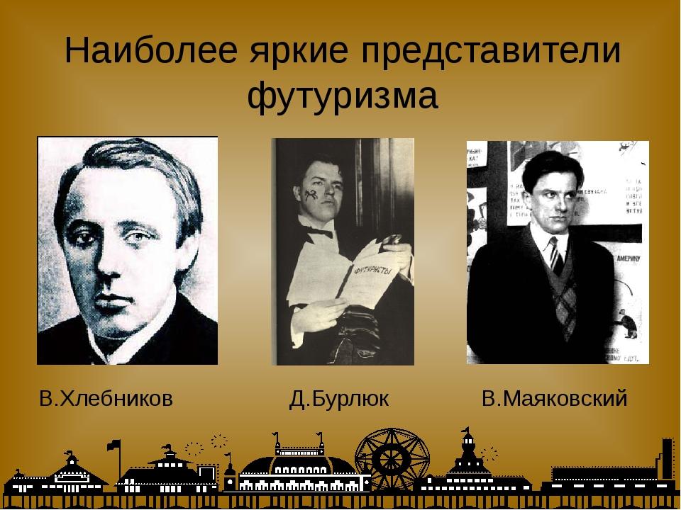 Наиболее яркие представители футуризма Д.Бурлюк В.Маяковский В.Хлебников