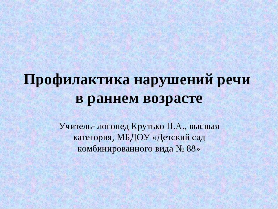 Профилактика нарушений речи в раннем возрасте Учитель- логопед Крутько Н.А.,...